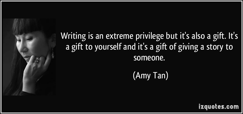 quote-writing-is-an-extreme-privilege-but-it-s-also-a-gift-it-s-a-gift-to-yourself-and-it-s-a-gift-of-amy-tan-182384